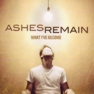 Ashes Remain - What I've Become (2011)