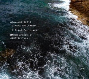 Giovanna Pessi & Susanna K. Wallumr?d - If Grief Could Wait (2011)