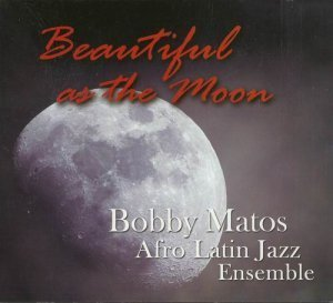 Bobby Matos Afro Latin Jazz Ensemble - Beautiful as the Moon (2011)