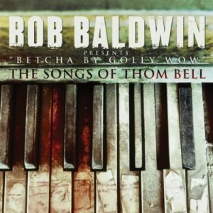 Bob Baldwin - Betcha By Golly Wow: The Songs Of Thom Bell (2012)