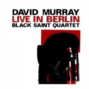 David Murray Black Saint Quartet - Live In Berlin (2008)