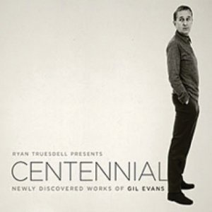 Ryan Truesdell & The Gil Evans Centennial Project - Centennial: Newly Discovered Works of Gil Evans (2012)