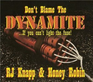 Rj Knapp & Honey Robin - Don't Blame the Dynamite ...If You Can't Light the Fuse (2012)