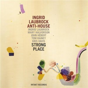 Ingrid Laubrock Anti-House - Strong Place (2013)