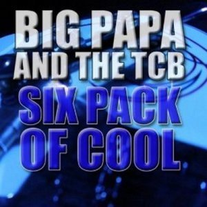 Big Papa and the TCB - Six Pack of Cool (2013)