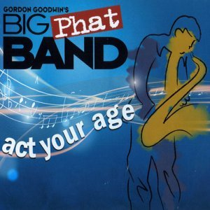 Gordon Goodwin's Big Phat Band - Act Your Age (2008)