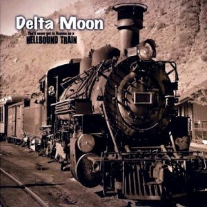 Delta Moon - You'll Never Get To Heaven On A Hellbound Train (2009)