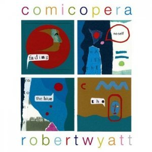 Robert Wyatt - Comicopera (2007)
