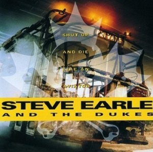 Steve Earle and The Dukes - Shut up and Die like an Aviator (1991)