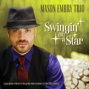 Mason Embry Trio - Swingin' On A Star: A Jazz Piano Tribute To Classic Crooners Of The 20th Century (2014)