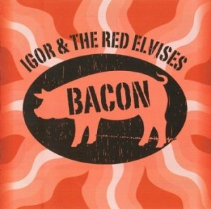 Igor & The Red Elvises - Bacon (2014)