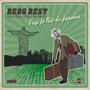 Bebo Best & The Super Lounge Orchestra - Trip To Rio De Janeiro (2015)