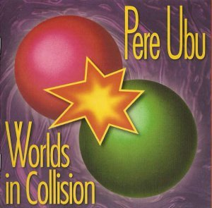 Pere Ubu - Worlds in Collision [Remastered & Expanded] (2007)