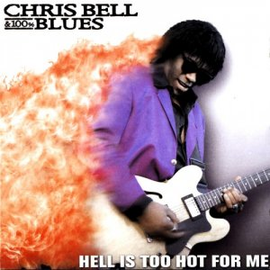 Chris Bell & 100% Blues - Hell Is Too Hot For Me (2002)