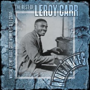 Leroy Carr - Whiskey Is My Habit Women Is All I Crave: Best Of Leroy Carr [2CD Remastered] (2004)