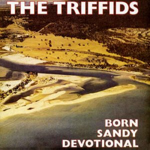 The Triffids - Born Sandy Devotional (1986) [Remastered 2006]