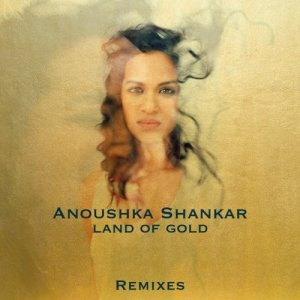 Anoushka Shankar - Land Of Gold (Remixes) (2016)