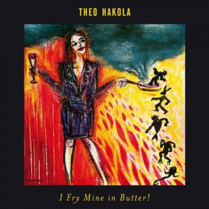 Theo Hakola - I Fry Mine In Butter! (2016)