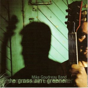Mike Goudreau Band - The Grass Ain't Greener (2006)