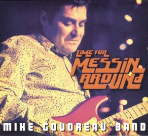 Mike Goudreau Band - Time for Messin' Around (2013)