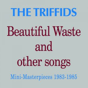 The Triffids - Beautiful Waste And Other Songs (2008) [Remastered]