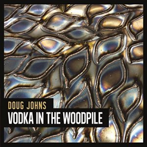 Doug Johns - Vodka In The Woodpile (2016)