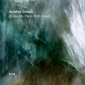 Avishai Cohen - Cross My Palm With Silver (2017)