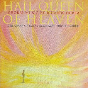 Rupert Gough / Choir of Royal Holloway, University of London - Hail, Queen of Heaven: Choral Music of Rihards Dubra (2009)