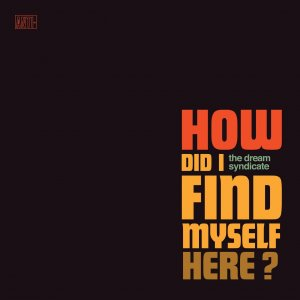 The Dream Syndicate - How Did I Find Myself Here? (2017)