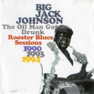 Big Jack Johnson - The Oil Man Got Drunk: Rooster Blues Sessions (1997)