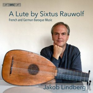Jakob Lindberg - A Lute by Sixtus Rauwolf: French and German Baroque Music (2017)