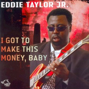 Eddie Taylor Jr. - I Got To Make This Money, Baby (2008)