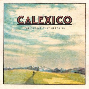 Calexico - The Thread That Keeps Us (2CD) (Deluxe Edition) (2018)