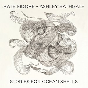 Kate Moore & Ashley Bathgate - Stories for Ocean Shells (2016)