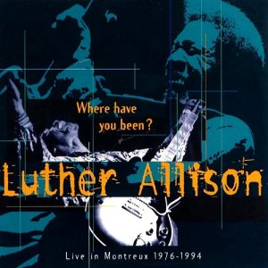 Luther Allison - Where Have You Been - Live In Montreux 1976-1994 (1996)