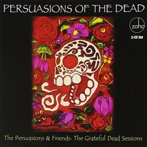 Persuasions & Friends - Persuasions of the Dead: The Grateful Dead Sessions (2011)