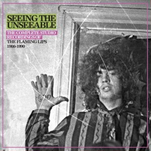 The Flaming Lips - Seeing The Unseeable: The Complete Studio Recordings Of The Flaming Lips 1986-1990 (2018)