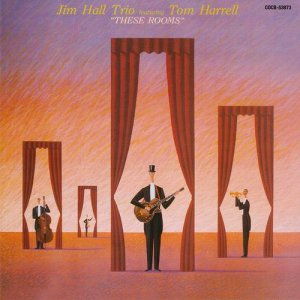 Jim Hall Trio featuring Tom Harrell - These Rooms (2009)
