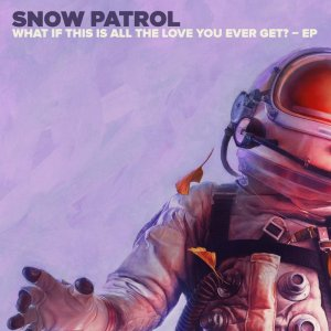 Snow Patrol - What If This Is All The Love You Ever Get (EP) (2018)